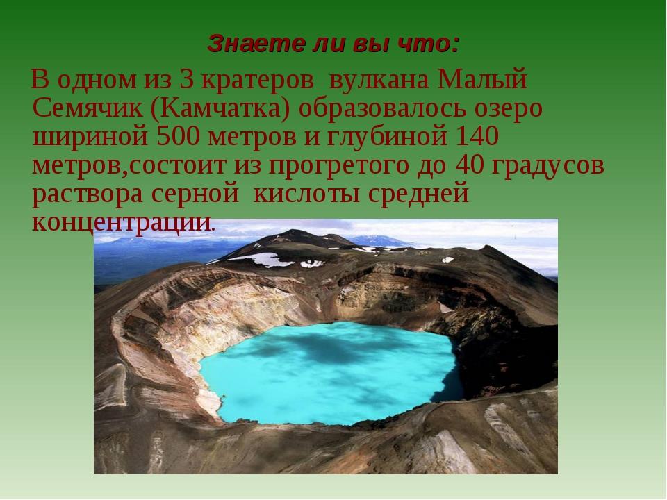 Знаете ли вы что: В одном из 3 кратеров вулкана Малый Семячик (Камчатка) обра...