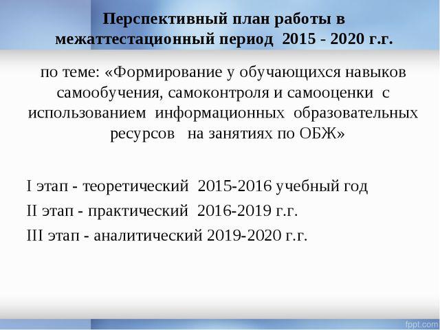 Перспективный план работы в межаттестационный период 2015 - 2020 г.г. I этап...