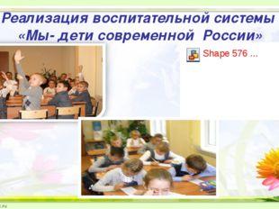 Реализация воспитательной системы «Мы- дети современной России»
