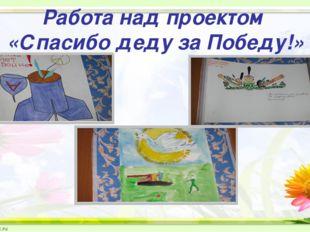 Работа над проектом «Спасибо деду за Победу!»