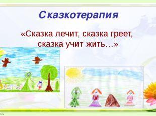 Сказкотерапия «Сказка лечит, сказка греет, сказка учит жить…»