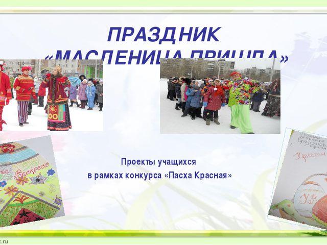 ПРАЗДНИК «МАСЛЕНИЦА ПРИШЛА» Проекты учащихся в рамках конкурса «Пасха Красная»