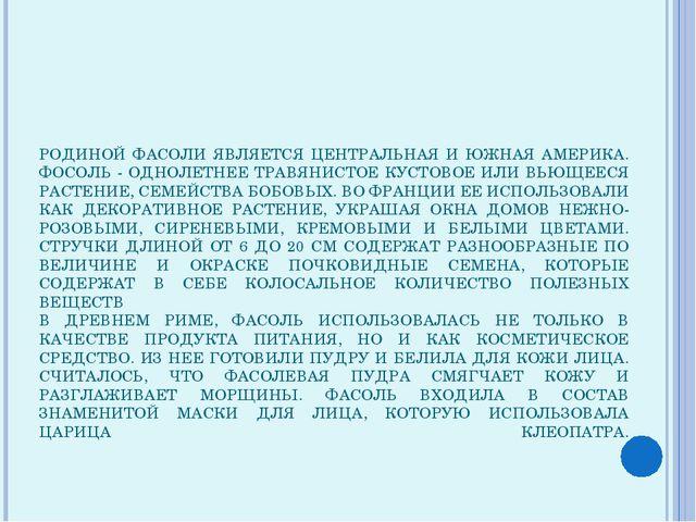 РОДИНОЙ ФАСОЛИ ЯВЛЯЕТСЯ ЦЕНТРАЛЬНАЯ И ЮЖНАЯ АМЕРИКА. ФОСОЛЬ - ОДНОЛЕТНЕЕ ТРАВ...