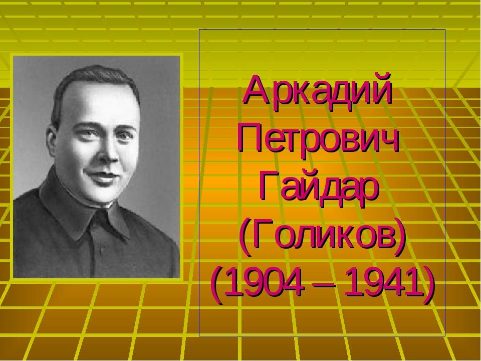 Аркадий Петрович Гайдар (Голиков) (1904 – 1941)