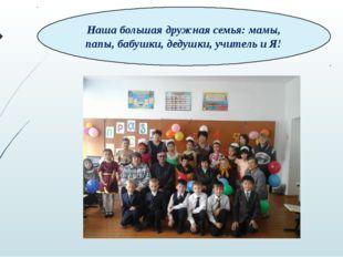 Наша большая дружная семья: мамы, папы, бабушки, дедушки, учитель и Я!