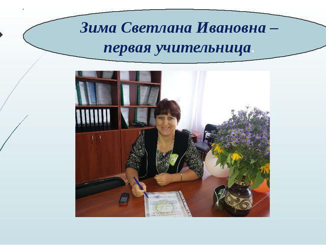 Зима Светлана Ивановна – первая учительница.
