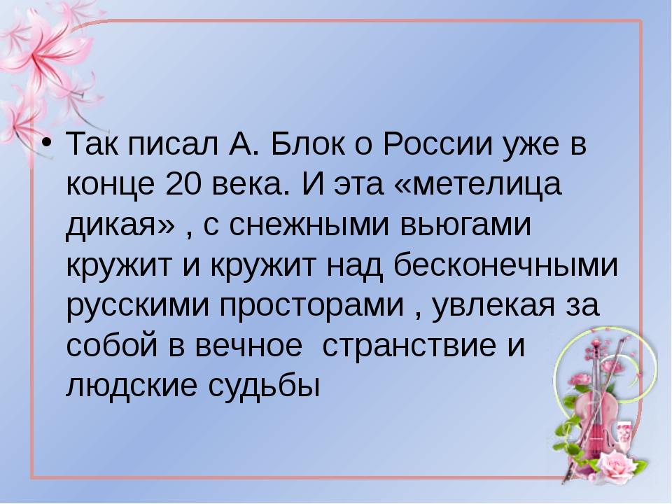 Так писал А. Блок о России уже в конце 20 века. И эта «метелица дикая» , с с...