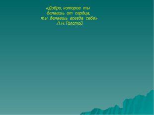 «Добро, которое ты делаешь от сердца, ты делаешь всегда себе» Л.Н.Толс