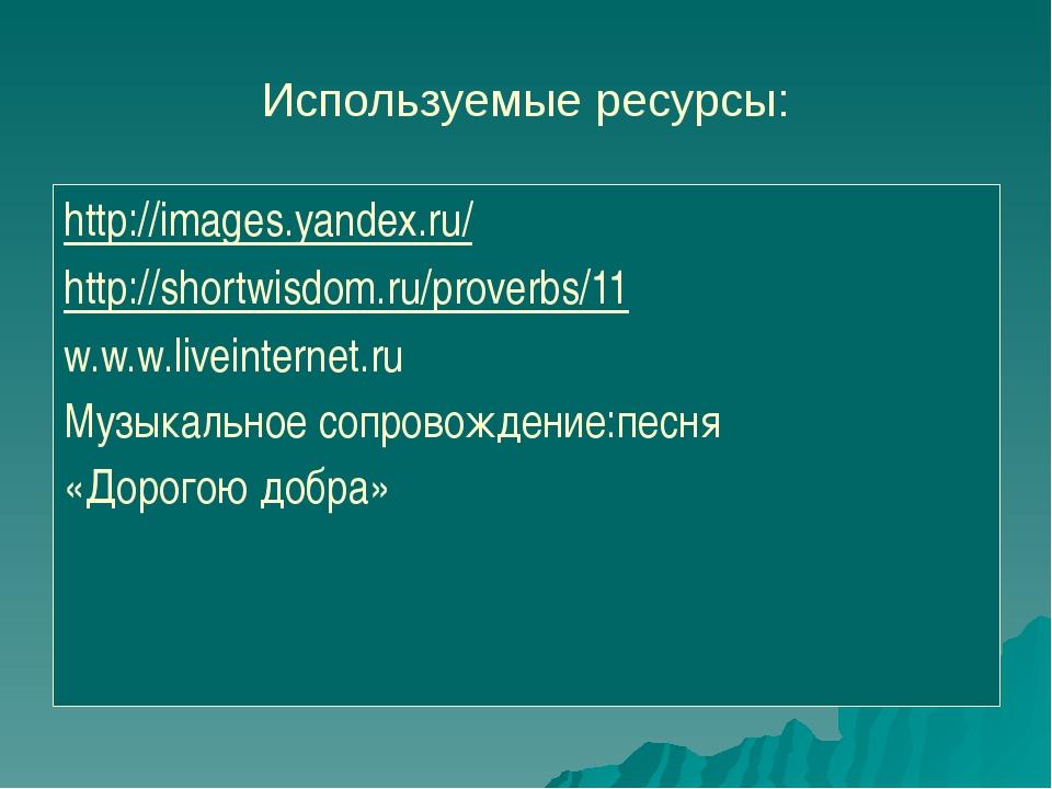 Используемые ресурсы: http://images.yandex.ru/ http://shortwisdom.ru/proverbs...