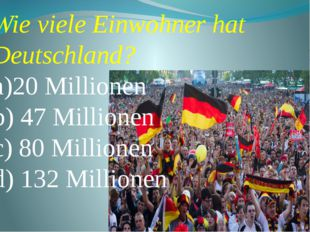 Wie viele Einwohner hat Deutschland? a)20 Millionen b) 47 Millionen c) 80 Mi