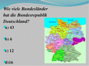 Wie viele Bundesländer hat die Bundesrepublik Deutschland? a) 43 b) 6 c) 12