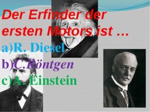 Der Erfinder der ersten Motors ist … a)R. Diesel b)C.Röntgen c)A. Einstein