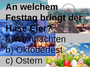 An welchem Festtag bringt der Hase Eier? a)Weihnachten b) Oktoberfest c) Ostern