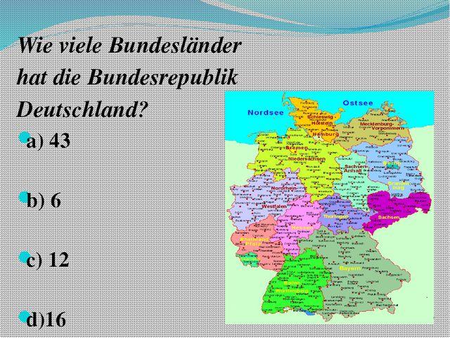 Wie viele Bundesländer hat die Bundesrepublik Deutschland? a) 43 b) 6 c) 12...