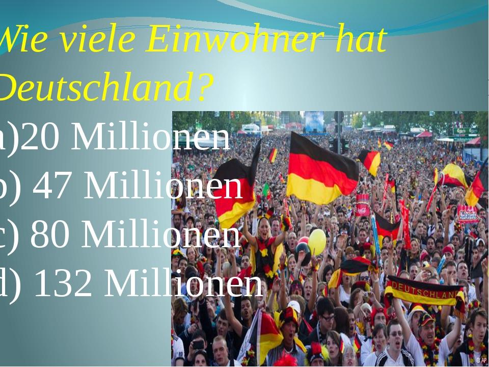 Wie viele Einwohner hat Deutschland? a)20 Millionen b) 47 Millionen c) 80 Mi...