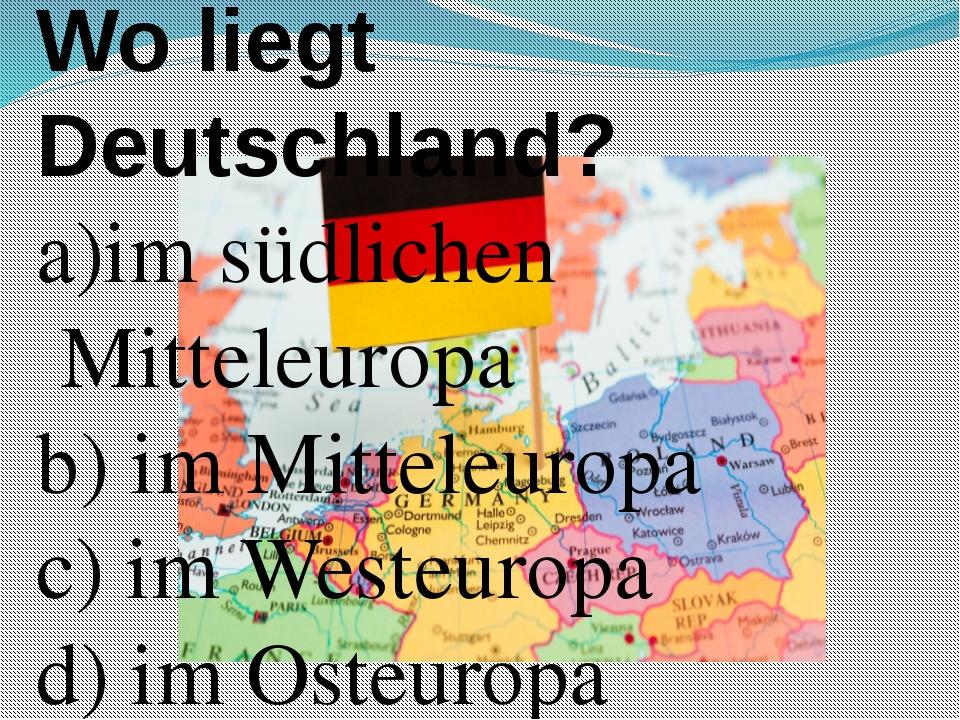 Wo liegt Deutschland? a)im südlichen Mitteleuropa b) im Mitteleuropa c) im We...