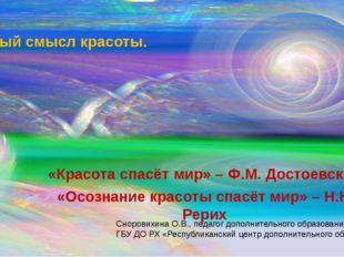 Тайный смысл красоты. «Красота спасёт мир» – Ф.М. Достоевский «Осознание крас