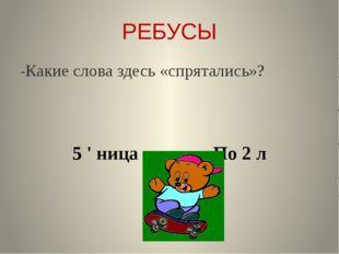 РЕБУСЫ -Какие слова здесь «спрятались»? 5 ' ница По 2 л