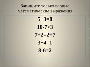 Запишите только верные математические выражения 5+3=8 10-7>3 7+2=2+7 3+4=1 8-