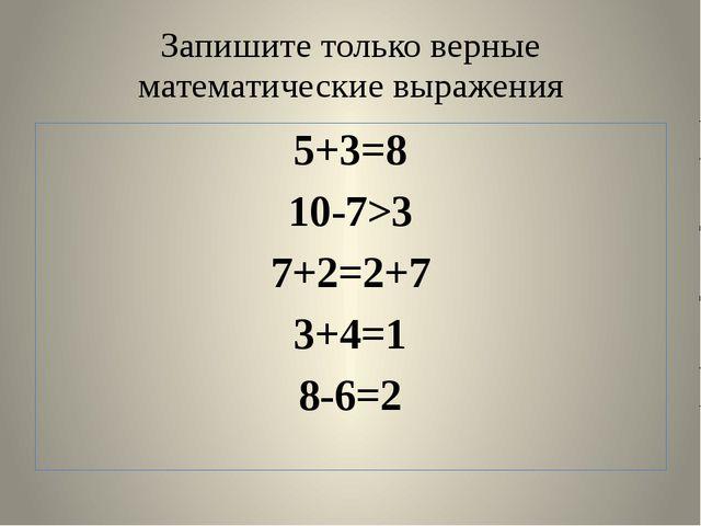 Запишите только верные математические выражения 5+3=8 10-7>3 7+2=2+7 3+4=1 8-...