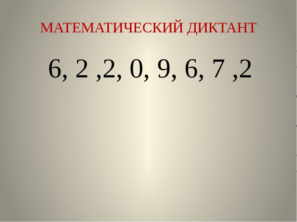МАТЕМАТИЧЕСКИЙ ДИКТАНТ 6, 2 ,2, 0, 9, 6, 7 ,2