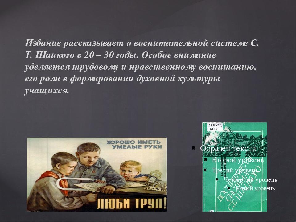 Издание рассказывает о воспитательной системе С. Т. Шацкого в 20 – 30 годы. О...