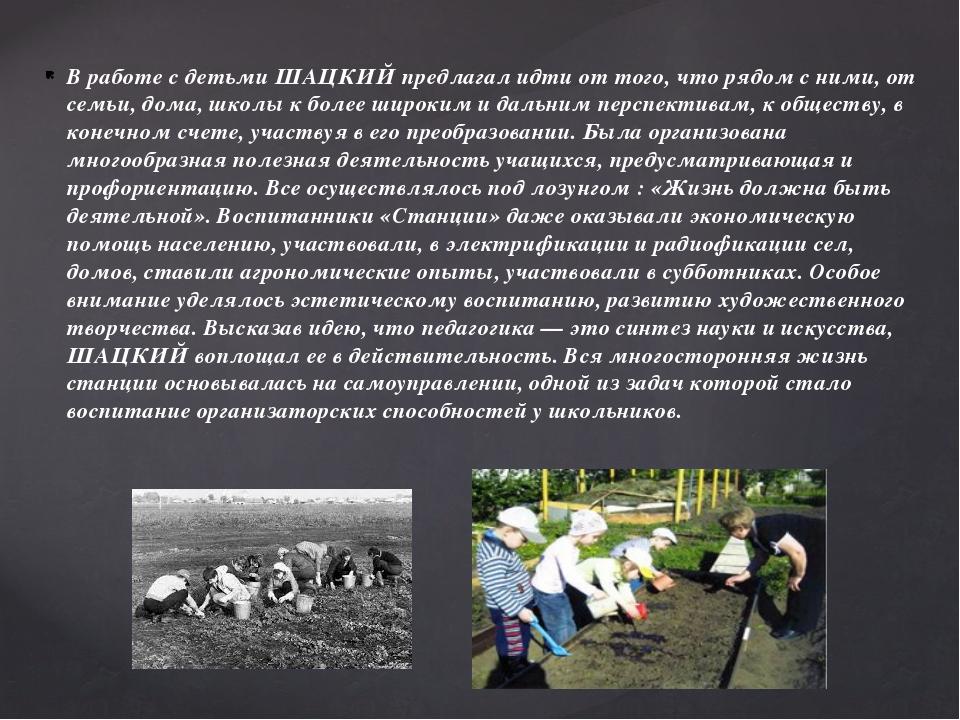 В работе с детьми ШАЦКИЙ предлагал идти от того, что рядом с ними, от семьи,...