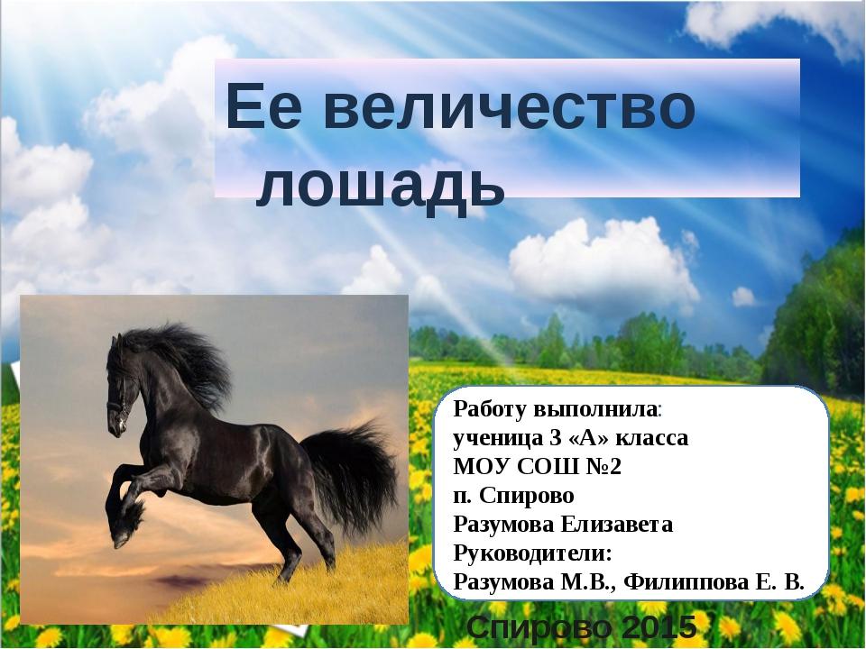 Ее величество лошадь Спирово 2015 Работу выполнила: ученица 3 «А» класса МОУ...