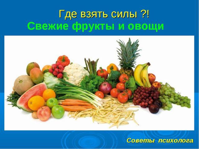 Где взять силы ?! Советы психолога Свежие фрукты и овощи