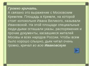 Громко кричать. А связано это выражение с Московским Кремлем. Площадь в Кремл