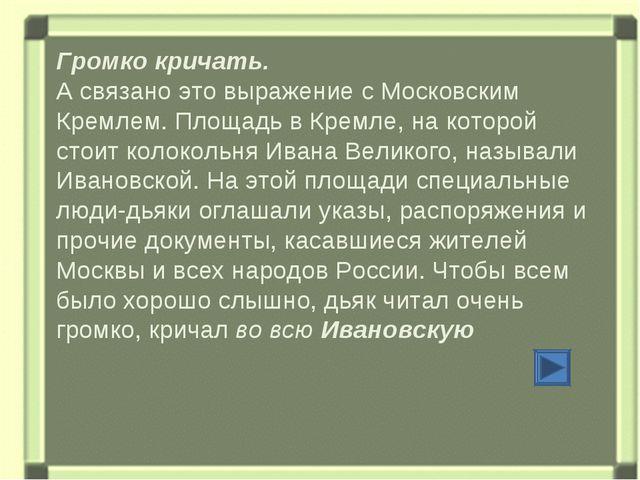Громко кричать. А связано это выражение с Московским Кремлем. Площадь в Кремл...