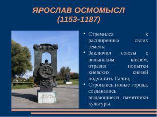 ЯРОСЛАВ ОСМОМЫСЛ (1153-1187) Стремился к расширению своих земель; Заключил со