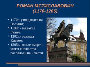 РОМАН МСТИСЛАВОВИЧ (1170-1205) 1170г.-утвердился на Волыни; 1199г.- захватил