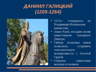 ДАНИИЛ ГАЛИЦКИЙ (1205-1264) 1213г.- утвердился во Владимире-Волынском княжест
