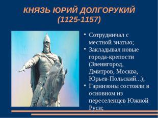 КНЯЗЬ ЮРИЙ ДОЛГОРУКИЙ (1125-1157) Сотрудничал с местной знатью; Закладывал но