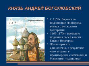 КНЯЗЬ АНДРЕЙ БОГОЛЮБСКИЙ С 1159г. боролся за подчинение Новгорода, воевал с в