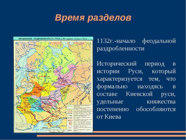 Время разделов 1132г.-начало феодальной раздробленности Исторический период в...