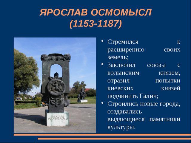 ЯРОСЛАВ ОСМОМЫСЛ (1153-1187) Стремился к расширению своих земель; Заключил со...