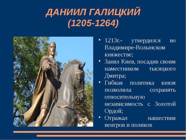 ДАНИИЛ ГАЛИЦКИЙ (1205-1264) 1213г.- утвердился во Владимире-Волынском княжест...