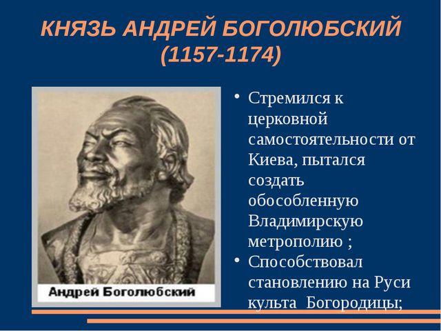 КНЯЗЬ АНДРЕЙ БОГОЛЮБСКИЙ (1157-1174) Стремился к церковной самостоятельности...