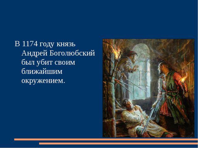 В 1174 году князь Андрей Боголюбский был убит своим ближайшим окружением.