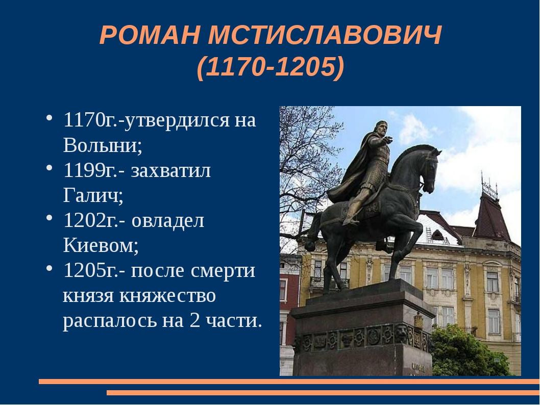 РОМАН МСТИСЛАВОВИЧ (1170-1205) 1170г.-утвердился на Волыни; 1199г.- захватил...