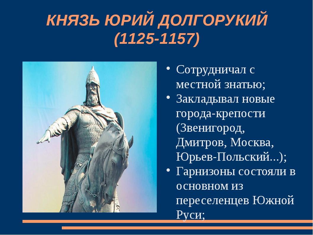 КНЯЗЬ ЮРИЙ ДОЛГОРУКИЙ (1125-1157) Сотрудничал с местной знатью; Закладывал но...