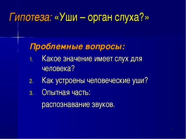 * Гипотеза: «Уши – орган слуха?» Проблемные вопросы: Какое значение имеет слу...