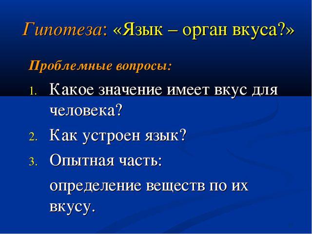 * Гипотеза: «Язык – орган вкуса?» Проблемные вопросы: Какое значение имеет вк...