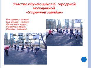 Участие обучающихся в городской молодежной «Утренней зарядке» Быть здоровым –