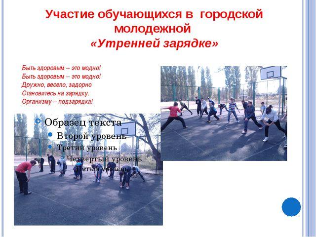Участие обучающихся в городской молодежной «Утренней зарядке» Быть здоровым –...