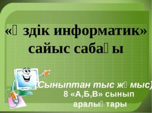 «Үздік информатик» сайыс сабағы 8 «А,Б,В» сынып аралықтары (Сыныптан тыс жұм