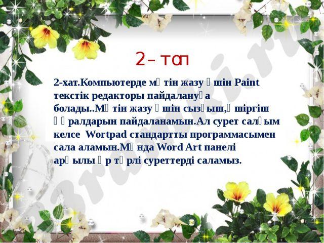 2-хат.Компьютерде мәтін жазу үшін Paint текстік редакторы пайдалануға болады....