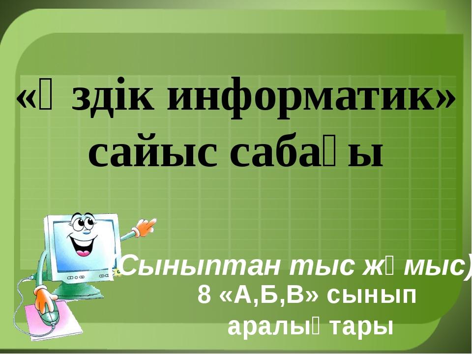 «Үздік информатик» сайыс сабағы 8 «А,Б,В» сынып аралықтары (Сыныптан тыс жұм...